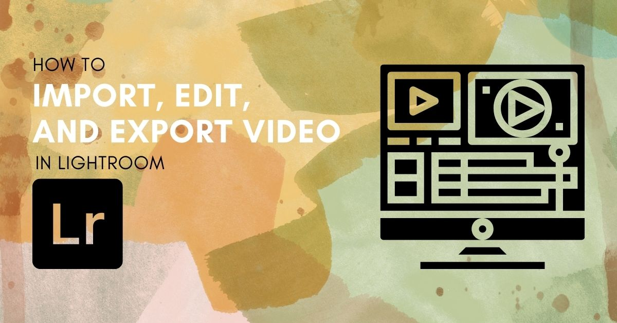 How To Import, Edit, and Export Video From Lightroom